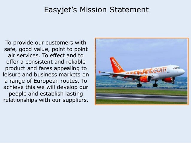 Easyjet's Mission Statement  To provide our customers with  safe, good value, point to point  air services. To effect and ...