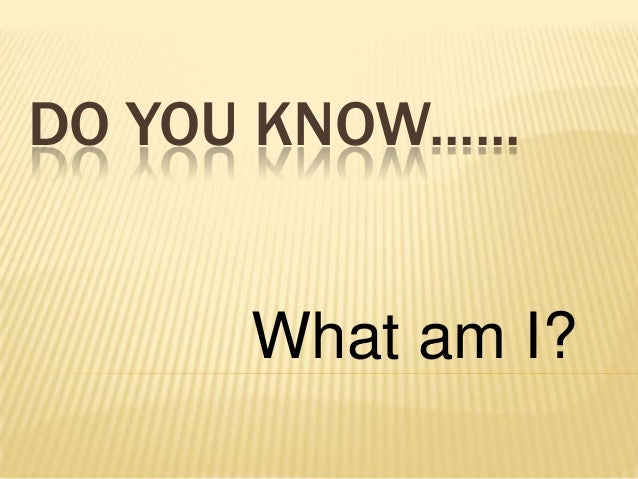 DO YOU KNOW......       What am I?