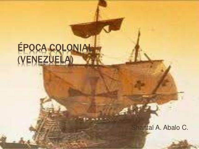 ÉPOCA COLONIAL (VENEZUELA) Shantal A. Abalo C.