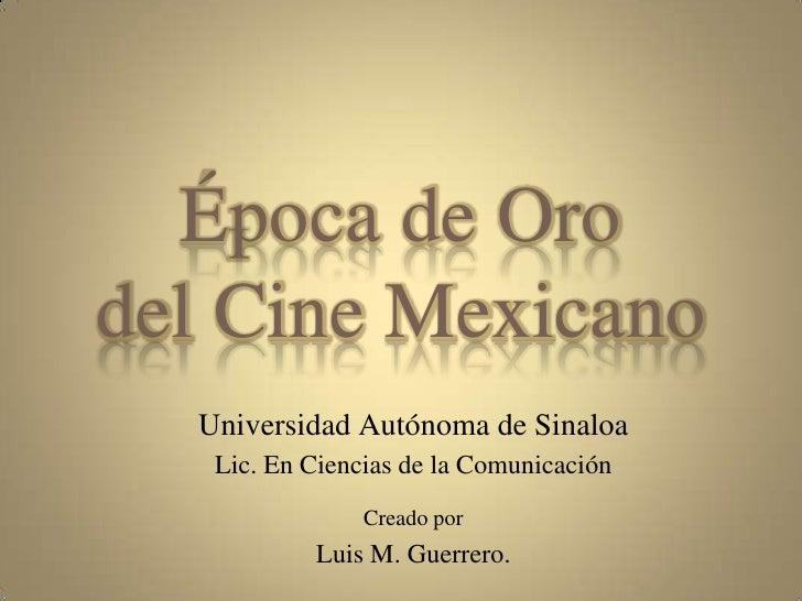 Época de Oro del Cine Mexicano<br />Universidad Autónoma de Sinaloa<br />Lic. En Ciencias de la Comunicación<br />Creado p...