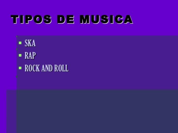 TIPOS DE MUSICA   <ul><li>SKA </li></ul><ul><li>RAP </li></ul><ul><li>ROCK AND ROLL </li></ul>
