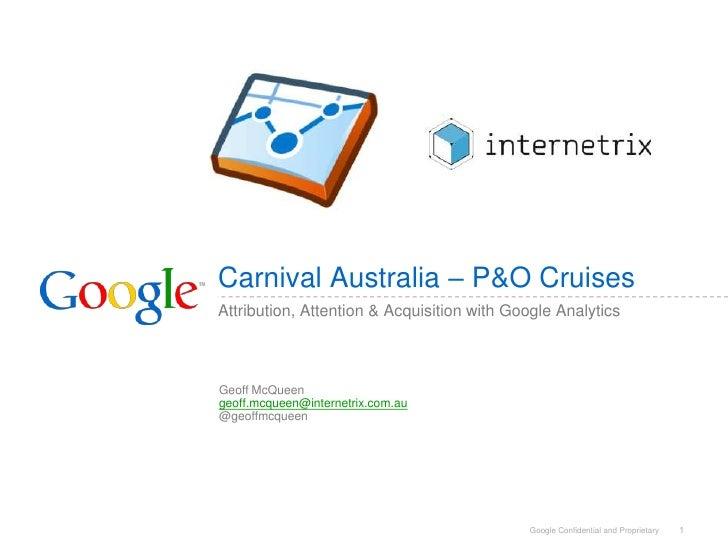 Carnival Australia – P&O Cruises Attribution, Attention & Acquisition with Google Analytics    Geoff McQueen geoff.mcqueen...