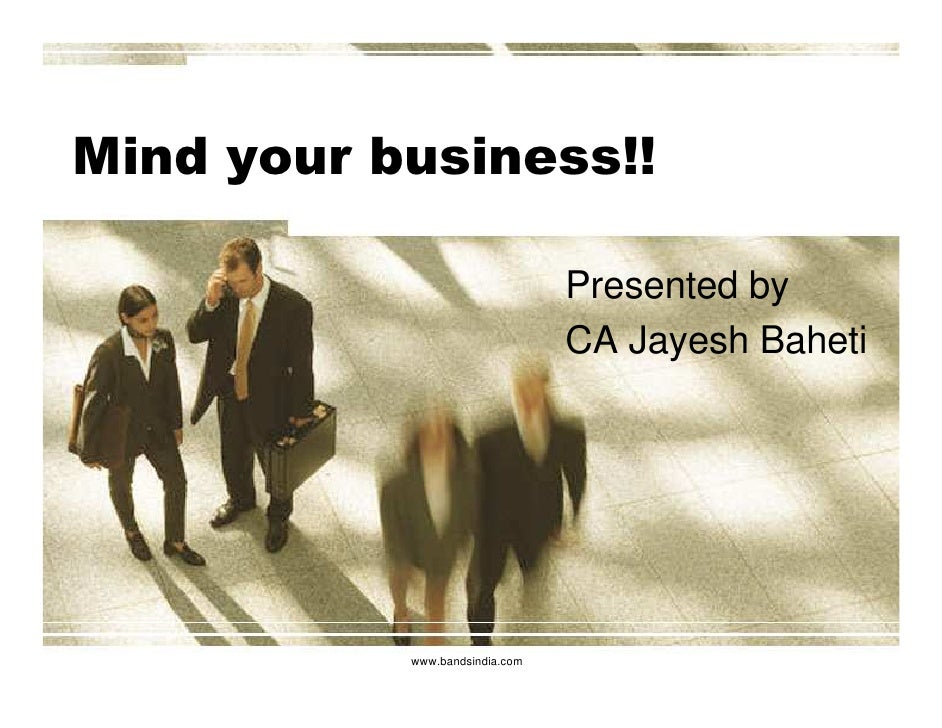 Mind your business!!                                  Presented by                                 CA Jayesh Baheti       ...