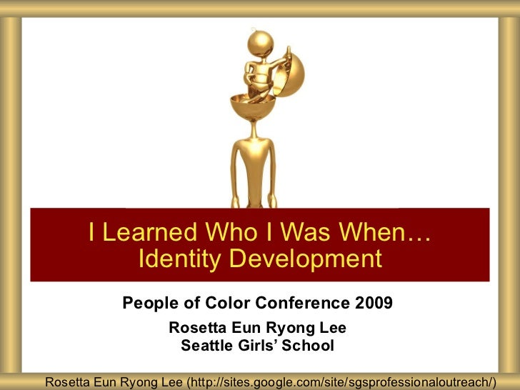 People of Color Conference 2009 Rosetta Eun Ryong Lee Seattle Girls' School I Learned Who I Was When… Identity Development...