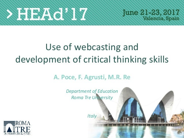 Use	of	webcasting	and development	of	critical	thinking	skills A.	Poce,	F.	Agrusti,	M.R.	Re Department	of	Education Roma	Tr...