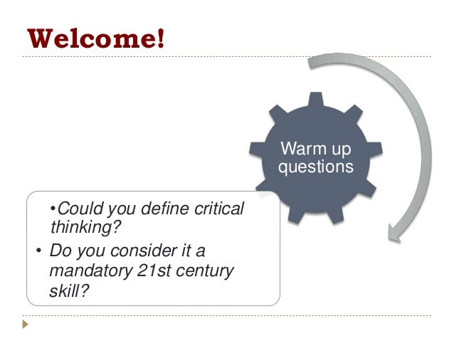 Welcome! Warm up questions •Could you define critical thinking? • Do you consider it a mandatory 21st century skill?
