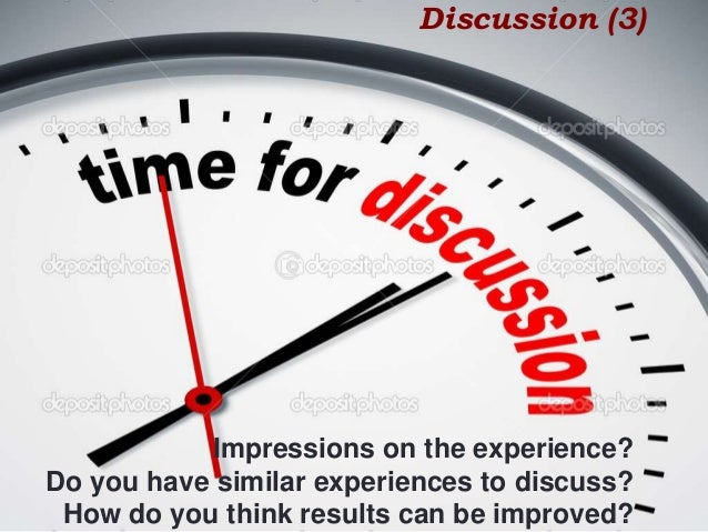 Discussion (3) Impressions on the experience? Do you have similar experiences to discuss? How do you think results can be ...