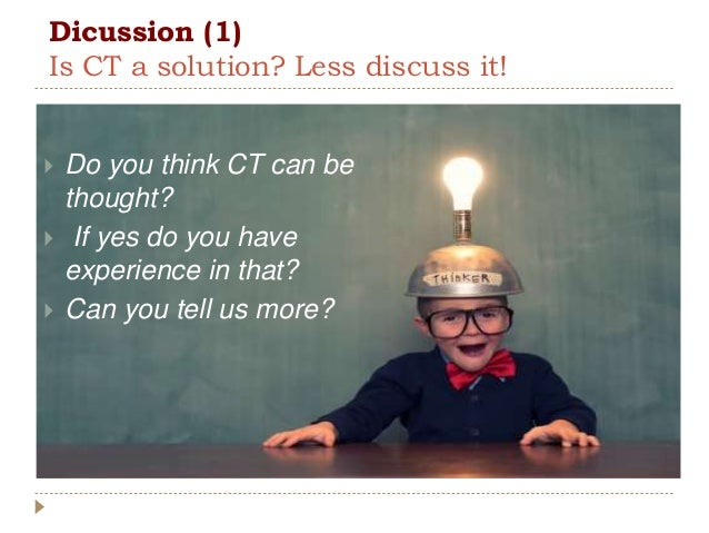 Dicussion (1) Is CT a solution? Less discuss it!  Do you think CT can be thought?  If yes do you have experience in that...