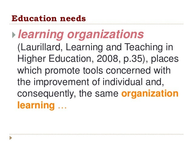 Education needs learning organizations (Laurillard, Learning and Teaching in Higher Education, 2008, p.35), places which ...