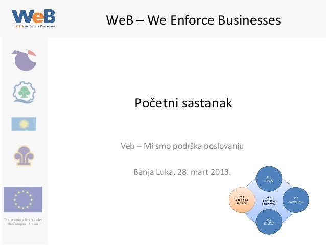WeB – We Enforce Businesses  Početni sastanak Veb – Mi smo podrška poslovanju Banja Luka, 28. mart 2013.  This project is ...