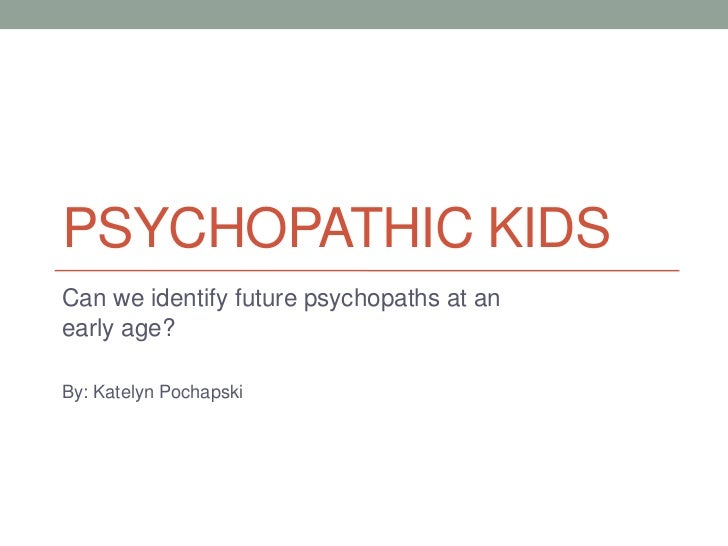 PSYCHOPATHIC KIDSCan we identify future psychopaths at anearly age?By: Katelyn Pochapski