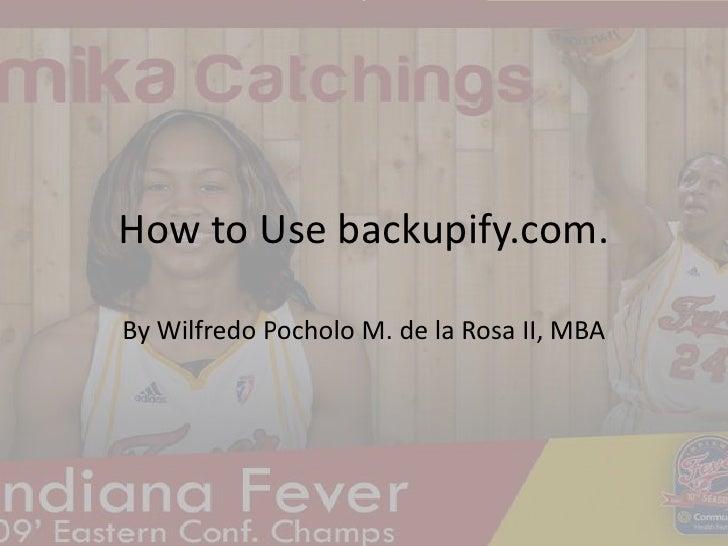 How to Use backupify.com.<br />By WilfredoPocholo M. de la Rosa II, MBA<br />