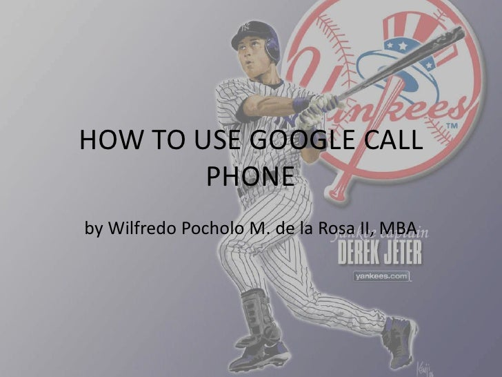 HOW TO USE GOOGLE CALL PHONE<br />by WilfredoPocholo M. de la Rosa II, MBA<br />