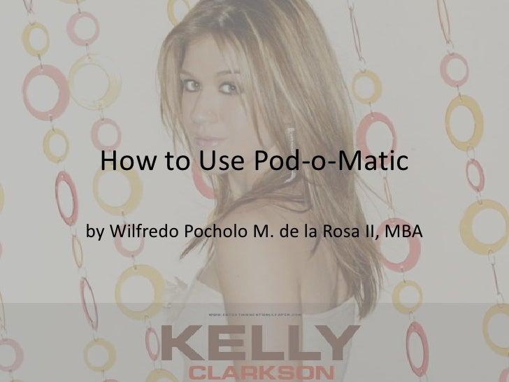 How to Use Pod-o-Matic<br />by WilfredoPocholo M. de la Rosa II, MBA<br />