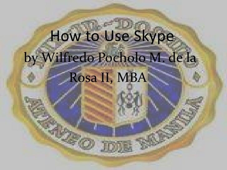 How to Use Skype<br />   by WilfredoPocholo M. de la     <br />                Rosa II, MBA<br />