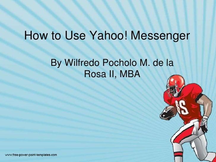Howto Use Yahoo! Messenger<br />By WilfredoPocholo M. de la Rosa II, MBA<br />