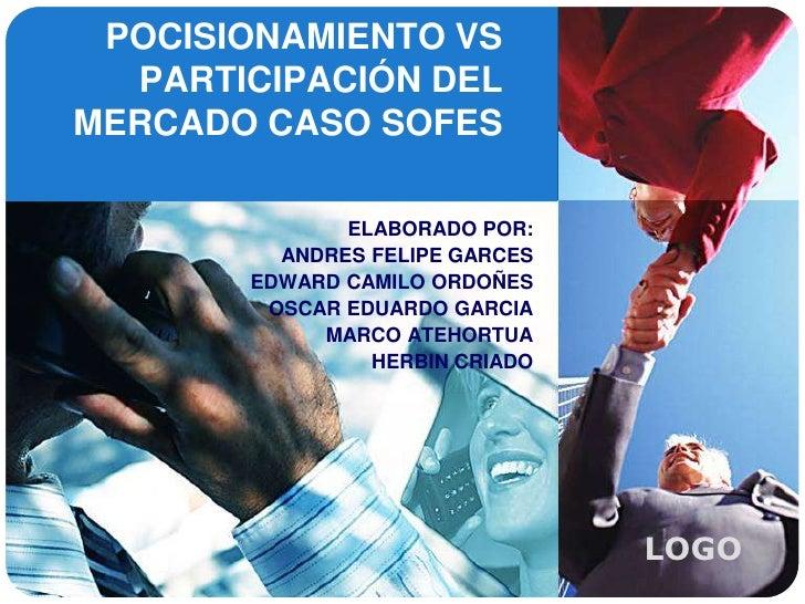 POCISIONAMIENTO VS PARTICIPACIÓN DEL MERCADO CASO SOFES<br />ELABORADO POR:<br />ANDRES FELIPE GARCES<br />EDWARD CAMILO O...