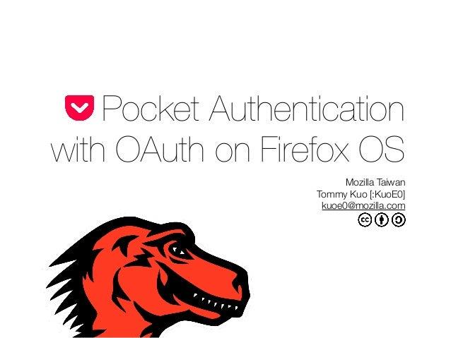 Pocket Authentication with OAuth on Firefox OS Mozilla Taiwan Tommy Kuo [:KuoE0] kuoe0@mozilla.com
