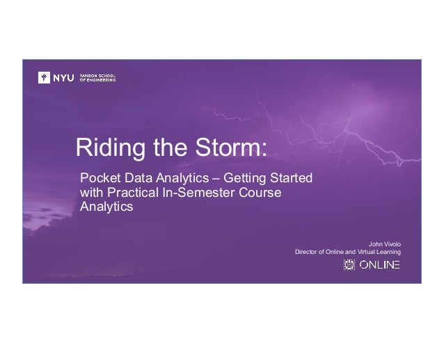 Riding the Storm: Pocket Data Analytics – Getting Started with Practical In-Semester Course Analytics John Vivolo Director...