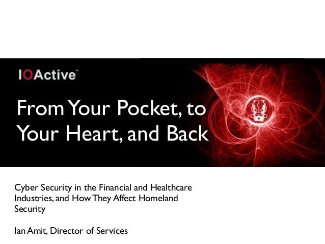 FromYour Pocket, to Your Heart, and Back Cyber Security in the Financial and Healthcare Industries, and How They Affect Ho...