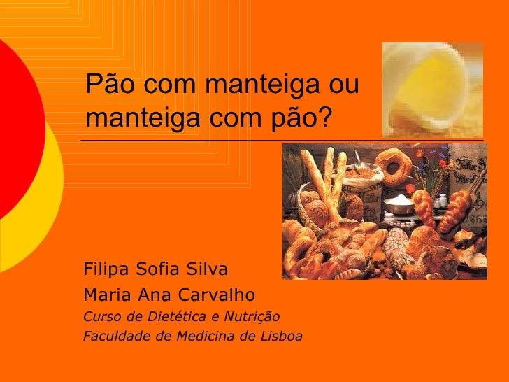 Pão com manteiga ou manteiga com pão? Filipa Sofia Silva Maria Ana Carvalho Curso de Dietética e Nutrição Faculdade de Med...