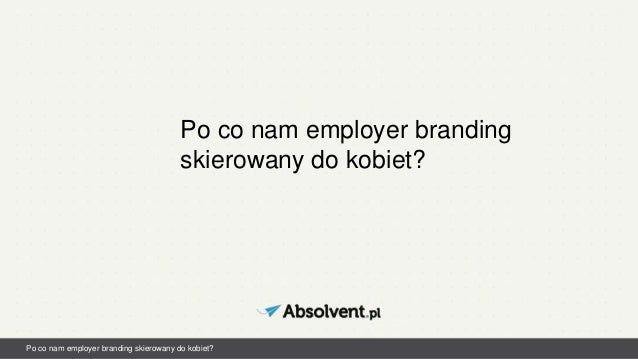 Po co nam employer branding skierowany do kobiet? Po co nam employer branding skierowany do kobiet?