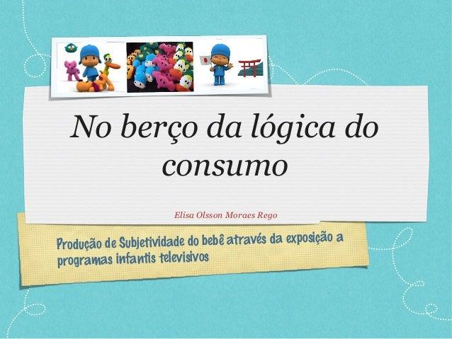 Produção de Subjetividade do bebê através da exposição a programas infantis televisivos No berço da lógica do consumo Elis...