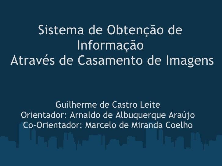 Sistema de Obtenção de             Informação Através de Casamento de Imagens             Guilherme de Castro Leite   Ori...