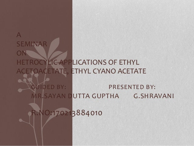 A  SEMINAR  ON  HETROCYLIC APPLICATIONS OF ETHYL  ACETOACETATE, ETHYL CYANO ACETATE  GUIDED BY: PRESENTED BY:  MR.SAYAN DU...