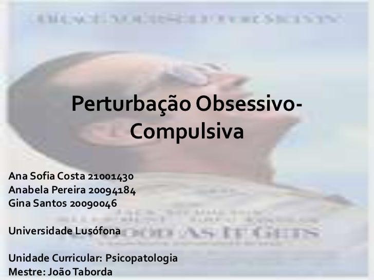 Perturbação Obsessivo-                  CompulsivaAna Sofia Costa 21001430Anabela Pereira 20094184Gina Santos 20090046Univ...