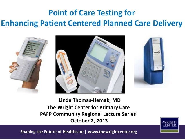 Shaping the Future of Healthcare | www.thewrightcenter.org Point of Care Testing for Enhancing Patient Centered Planned Ca...