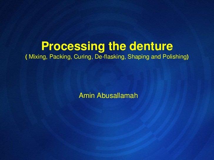 Processing the denture(Mixing, Packing, Curing, De-flasking, Shaping and Polishing)<br />Amin Abusallamah <br />