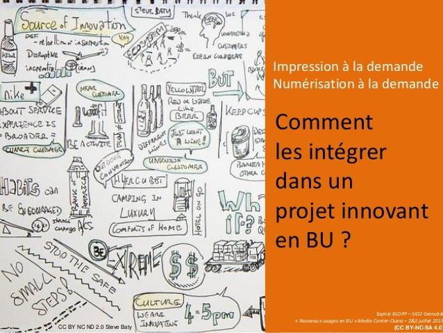 Comment les intégrer dans un projet innovant en BU ? Impression à la demande Numérisation à la demande Sophie KLOPP – SID2...