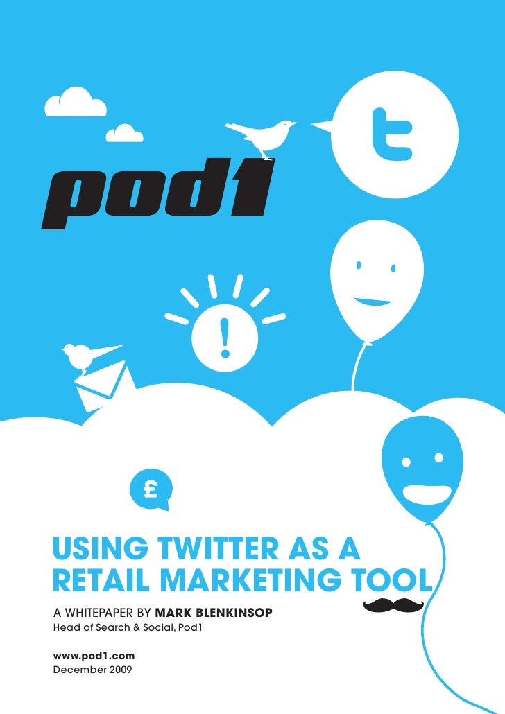 USING TWITTER AS A RETAIL MARKETING TOOL A WHITEPAPER BY MARK BLENKINSOP Head of Search & Social, Pod1  www.pod1.com Decem...