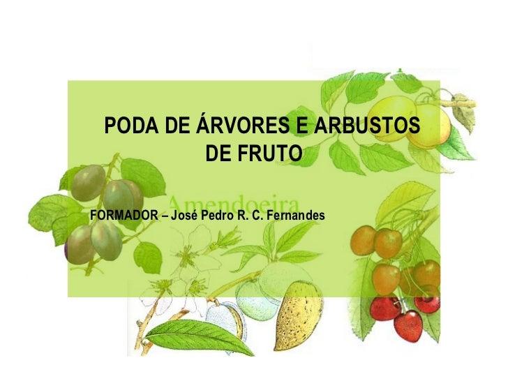 PODA DE ÁRVORES E ARBUSTOS               DE FRUTO    FORMADOR – José Pedro R. C. Fernandes