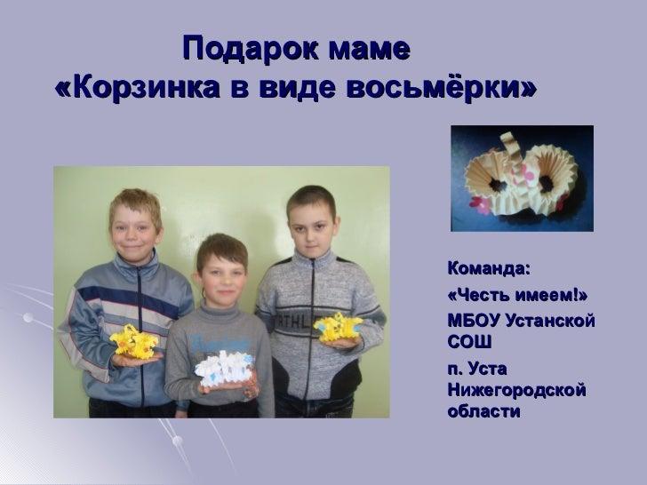 Подарок маме«Корзинка в виде восьмёрки»                     Команда:                     «Честь имеем!»                   ...