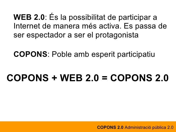 WEB 2.0 : És la possibilitat de participar a Internet de manera més activa. Es passa de ser espectador a ser el protagonis...