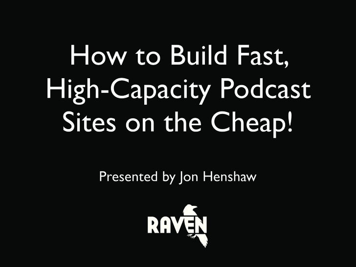 How to Build Fast, High-Capacity Podcast  Sites on the Cheap!     Presented by Jon Henshaw