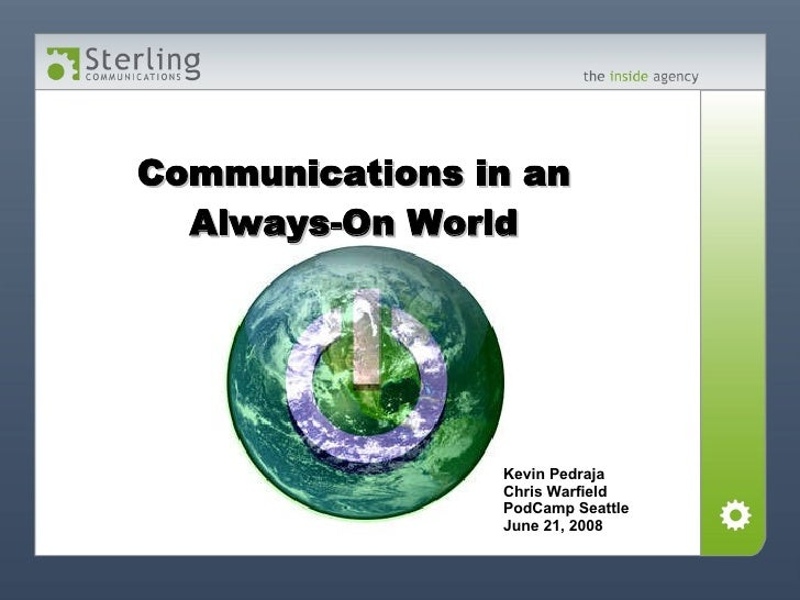 Communications in an Always-On World Kevin Pedraja Chris Warfield PodCamp Seattle June 21, 2008