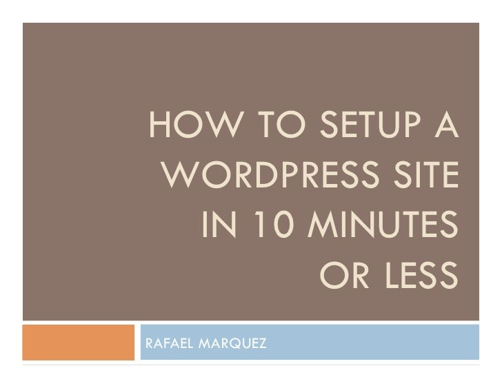 HOW TO SETUP A WORDPRESS SITE   IN 10 MINUTES         OR LESS RAFAEL MARQUEZ