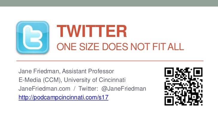 TWITTER            ONE SIZE DOES NOT FIT ALLJane Friedman, Assistant ProfessorE-Media (CCM), University of CincinnatiJaneF...