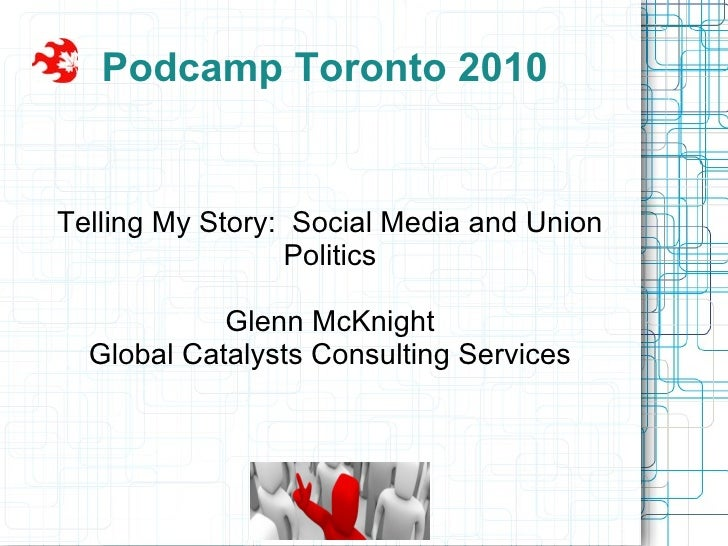 Podcamp Toronto 2010 Telling My Story:  Social Media and Union Politics Glenn McKnight Global Catalysts Consulting Services