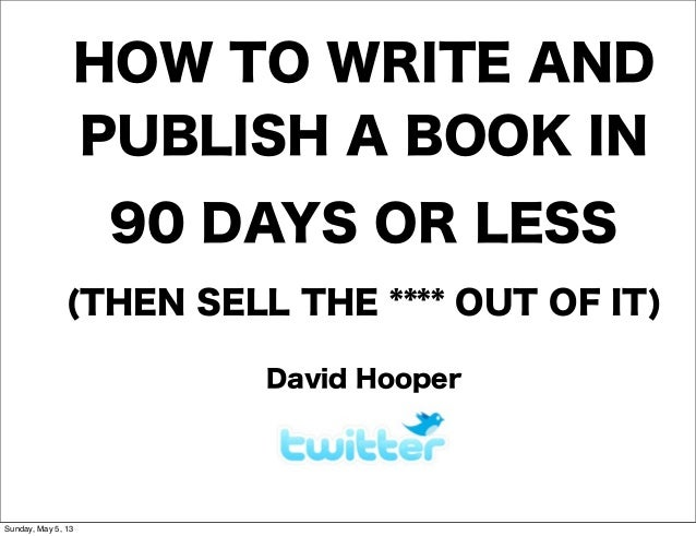 HOW TO WRITE ANDPUBLISH A BOOK IN90 DAYS OR LESS(THEN SELL THE **** OUT OF IT)David HooperSunday, May 5, 13