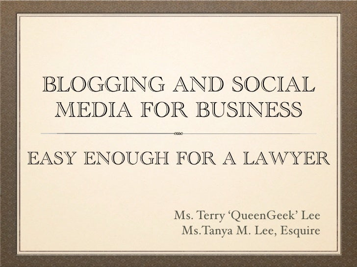 BLOGGING AND SOCIAL   MEDIA FOR BUSINESS  EASY ENOUGH FOR A LAWYER             Ms. Terry 'QueenGeek' Lee             Ms.Ta...
