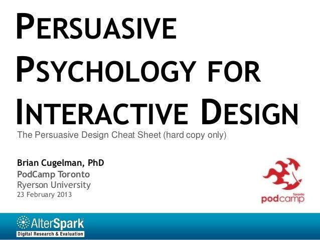 PERSUASIVEPSYCHOLOGY FORINTERACTIVE DESIGNThe Persuasive Design Cheat Sheet (hard copy only)Brian Cugelman, PhDPodCamp Tor...