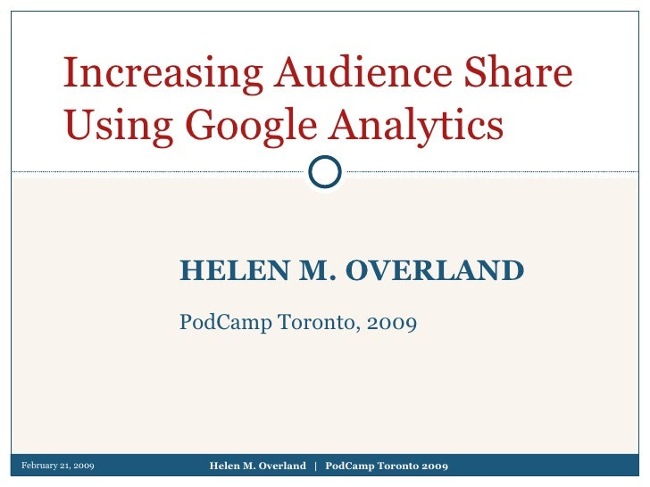 February 21, 2009 Helen M. Overland  |  PodCamp Toronto 2009 HELEN M. OVERLAND PodCamp Toronto, 2009 Increasing Audience S...