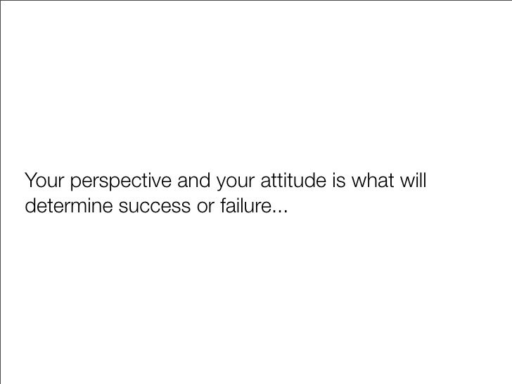 Your perspective and your attitude is what will determine success or failure...