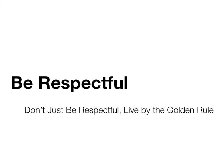 Be Respectful  Don't Just Be Respectful, Live by the Golden Rule