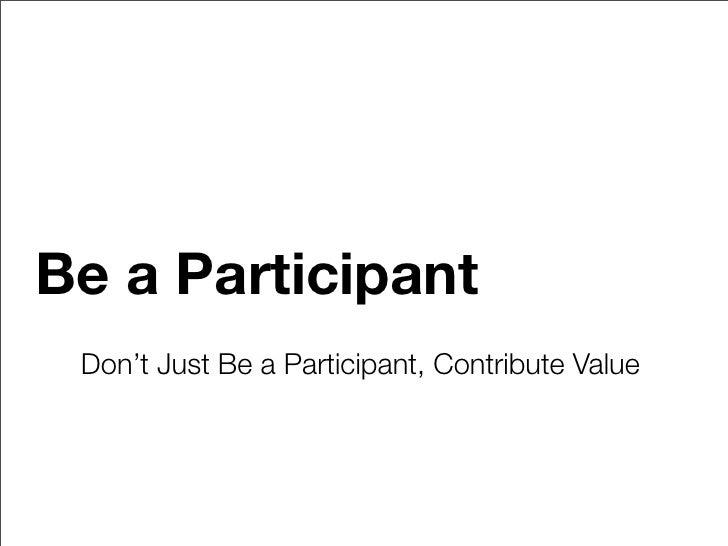 Be a Participant  Don't Just Be a Participant, Contribute Value