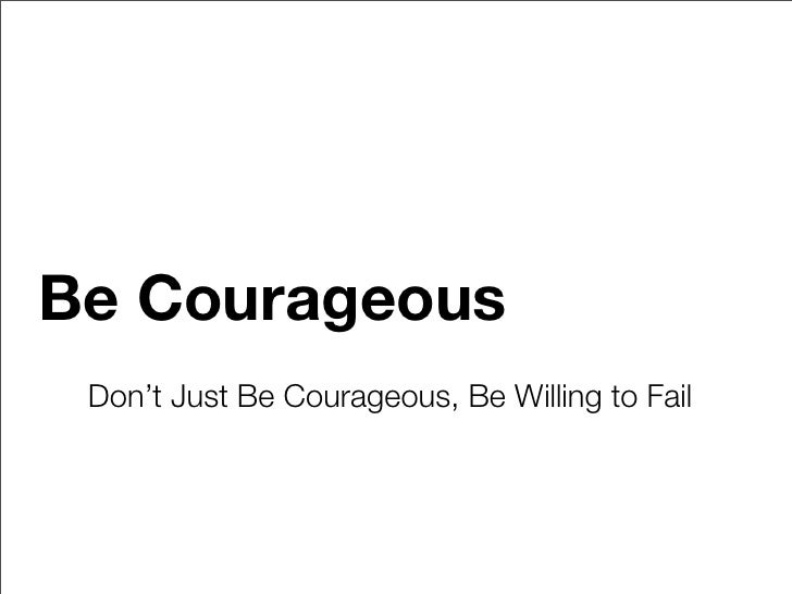 Be Courageous  Don't Just Be Courageous, Be Willing to Fail